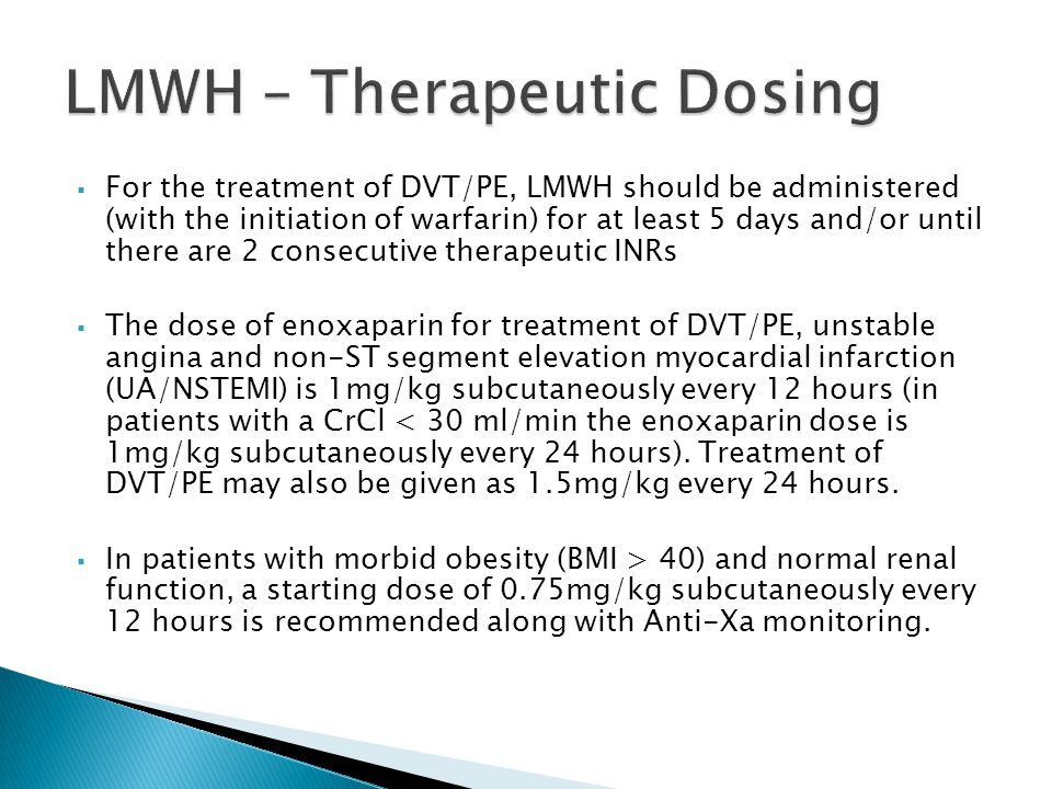  For the treatment of DVT/PE, LMWH should be administered (with the initiation of warfarin) for at least 5 days and/or until there are 2 consecutive