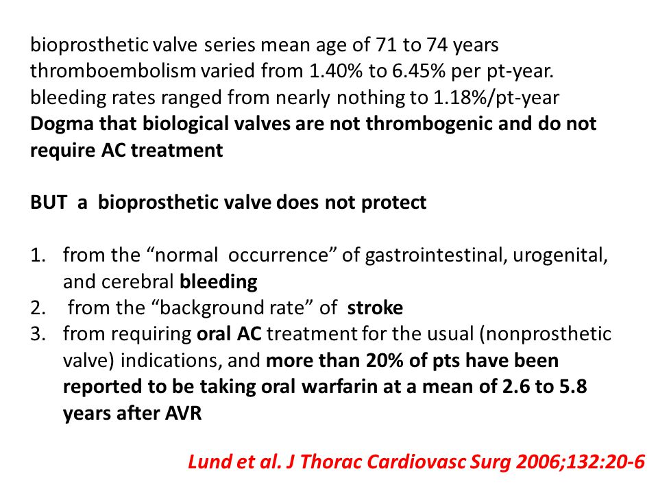 Lund et al. J Thorac Cardiovasc Surg 2006;132:20-6 bioprosthetic valve series mean age of 71 to 74 years thromboembolism varied from 1.40% to 6.45% pe