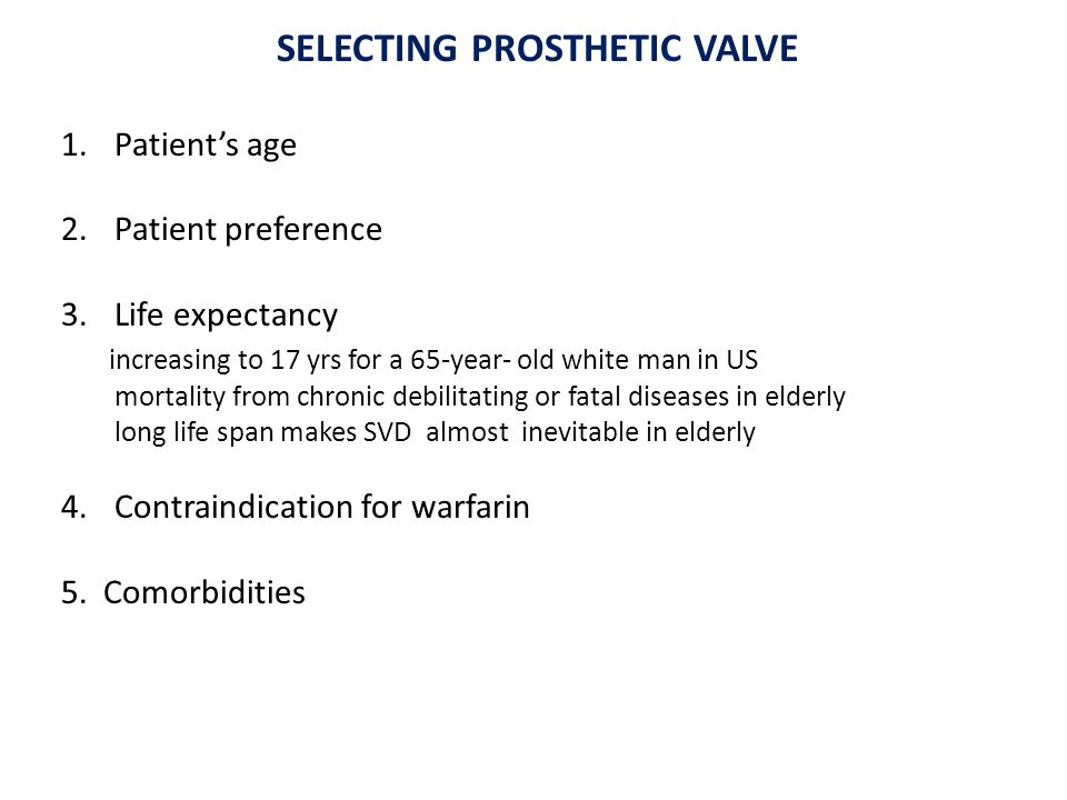 SELECTING PROSTHETIC VALVE 1.Patient's age 2.Patient preference 3.Life expectancy increasing to 17 yrs for a 65-year- old white man in US mortality from chronic debilitating or fatal diseases in elderly long life span makes SVD almost inevitable in elderly 4.Contraindication for warfarin 5.
