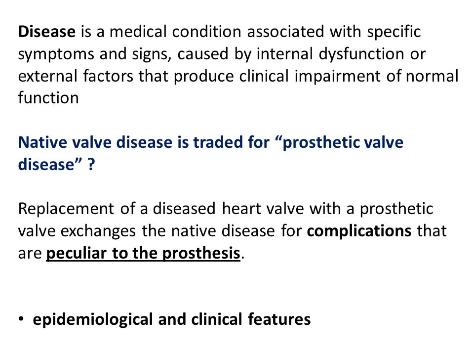Disease is a medical condition associated with specific symptoms and signs, caused by internal dysfunction or external factors that produce clinical impairment of normal function Native valve disease is traded for prosthetic valve disease .