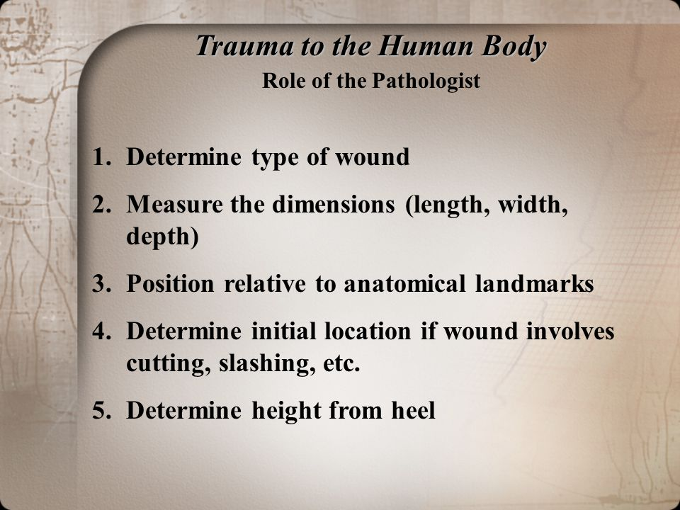 Trauma to the Human Body Role of the Pathologist 1.Determine type of wound 2.Measure the dimensions (length, width, depth) 3.Position relative to anatomical landmarks 4.Determine initial location if wound involves cutting, slashing, etc.
