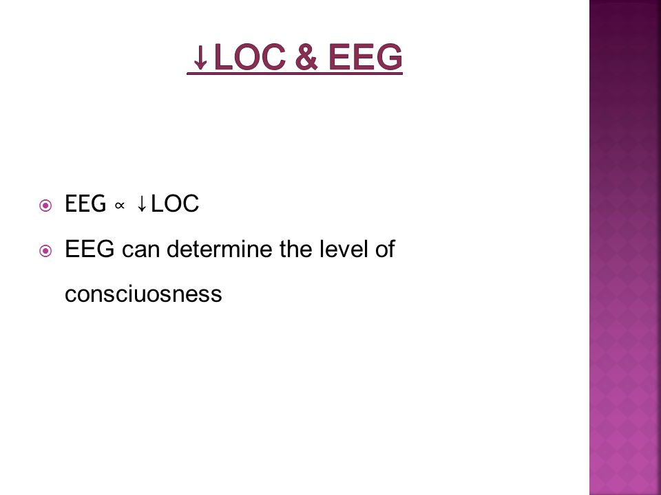 EEG ∝ ↓LOC  EEG can determine the level of consciuosness