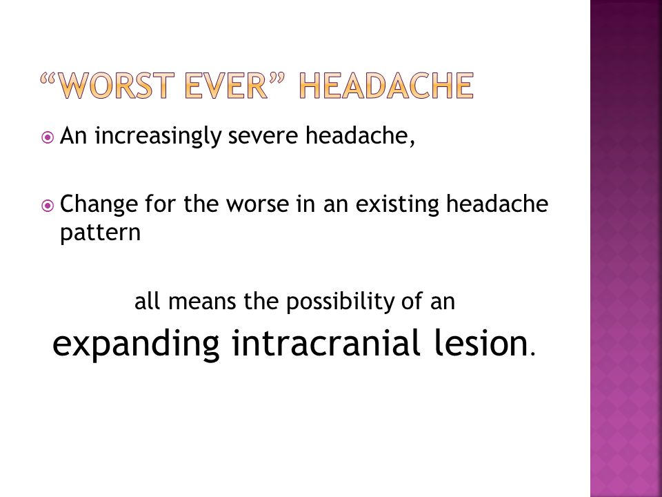  An increasingly severe headache,  Change for the worse in an existing headache pattern all means the possibility of an expanding intracranial lesion.