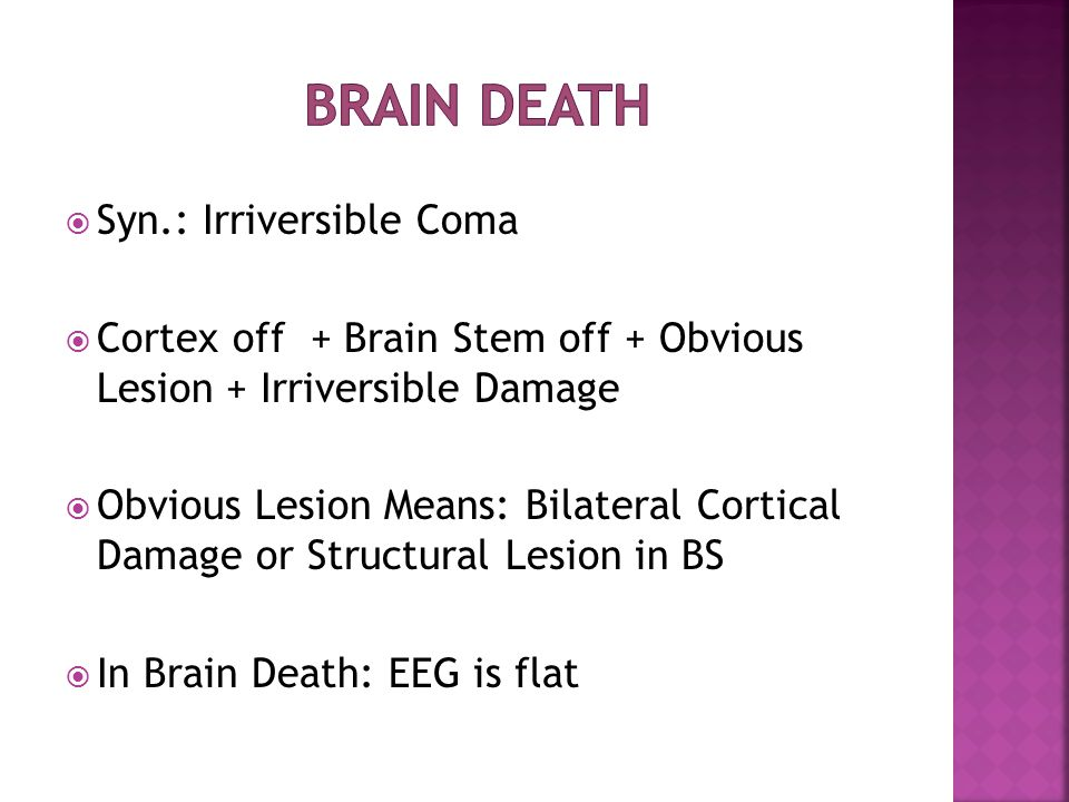  Syn.: Irriversible Coma  Cortex off + Brain Stem off + Obvious Lesion + Irriversible Damage  Obvious Lesion Means: Bilateral Cortical Damage or Structural Lesion in BS  In Brain Death: EEG is flat