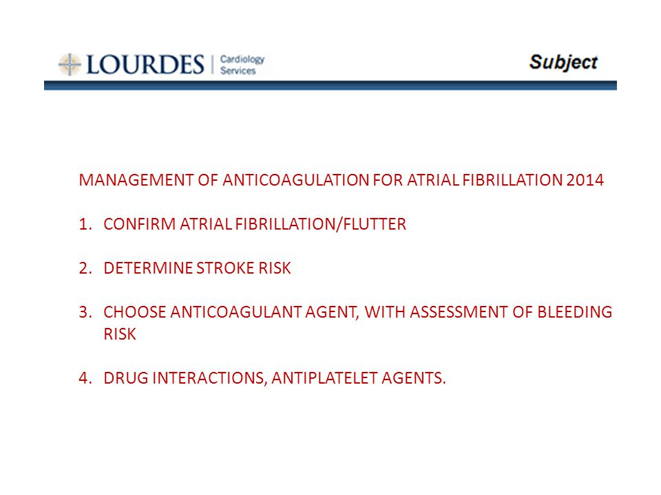MANAGEMENT OF ANTICOAGULATION FOR ATRIAL FIBRILLATION 2014 1.CONFIRM ATRIAL FIBRILLATION/FLUTTER 2.DETERMINE STROKE RISK 3.CHOOSE ANTICOAGULANT AGENT, WITH ASSESSMENT OF BLEEDING RISK 4.DRUG INTERACTIONS, ANTIPLATELET AGENTS.
