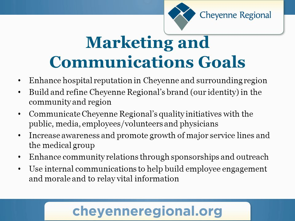Marketing and Communications Goals Enhance hospital reputation in Cheyenne and surrounding region Build and refine Cheyenne Regional's brand (our identity) in the community and region Communicate Cheyenne Regional's quality initiatives with the public, media, employees/volunteers and physicians Increase awareness and promote growth of major service lines and the medical group Enhance community relations through sponsorships and outreach Use internal communications to help build employee engagement and morale and to relay vital information