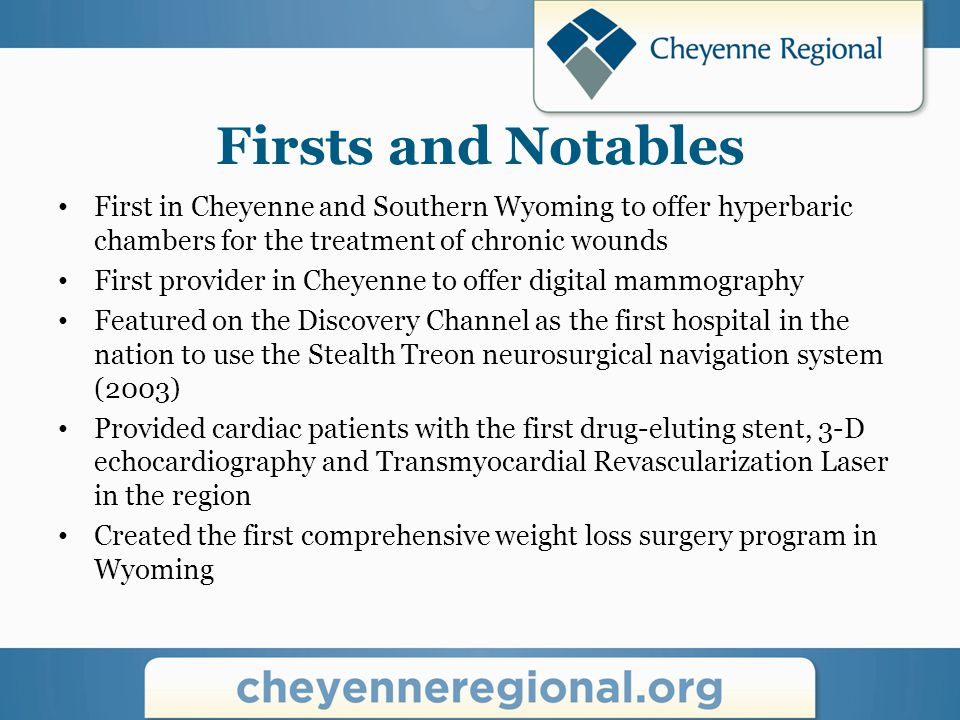 Firsts and Notables First in Cheyenne and Southern Wyoming to offer hyperbaric chambers for the treatment of chronic wounds First provider in Cheyenne to offer digital mammography Featured on the Discovery Channel as the first hospital in the nation to use the Stealth Treon neurosurgical navigation system (2003) Provided cardiac patients with the first drug-eluting stent, 3-D echocardiography and Transmyocardial Revascularization Laser in the region Created the first comprehensive weight loss surgery program in Wyoming