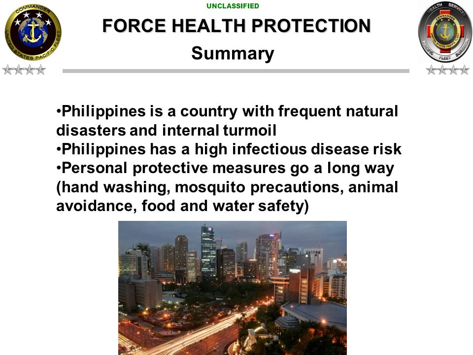 UNCLASSIFIED Summary Philippines is a country with frequent natural disasters and internal turmoil Philippines has a high infectious disease risk Personal protective measures go a long way (hand washing, mosquito precautions, animal avoidance, food and water safety) FORCE HEALTH PROTECTION