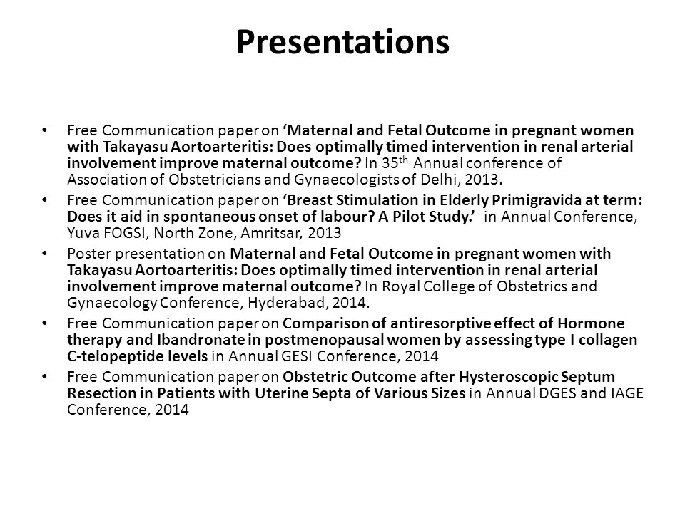 Presentations Free Communication paper on 'Maternal and Fetal Outcome in pregnant women with Takayasu Aortoarteritis: Does optimally timed intervention in renal arterial involvement improve maternal outcome.