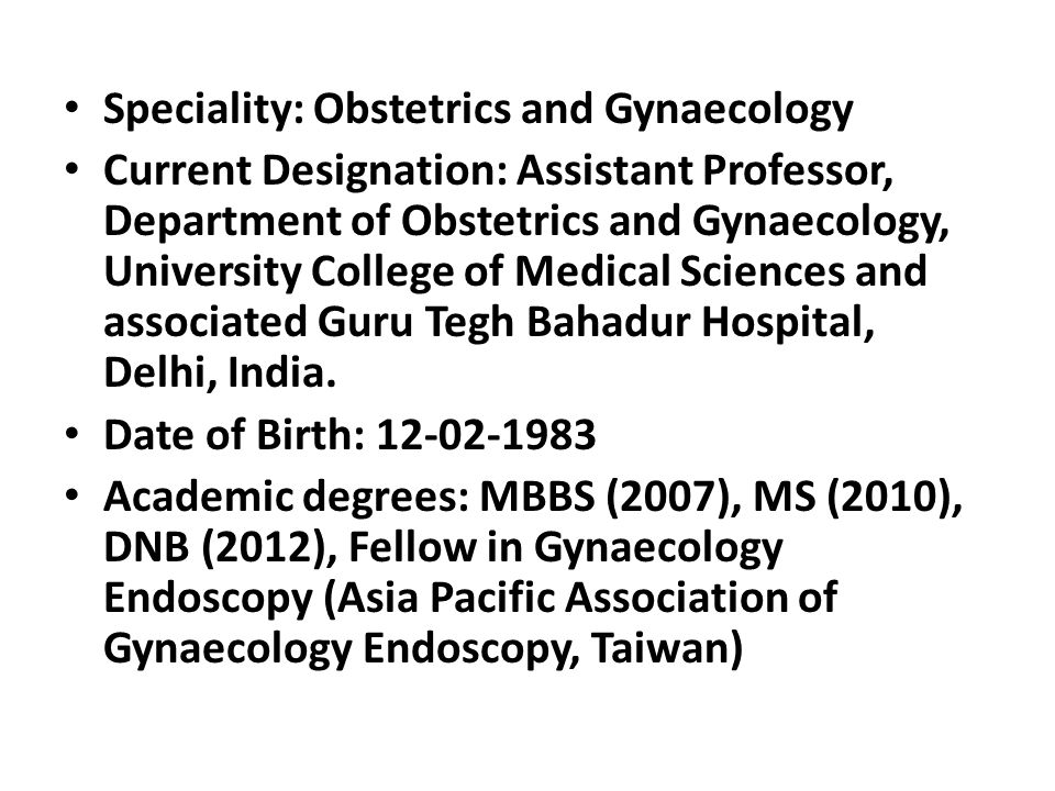 Speciality: Obstetrics and Gynaecology Current Designation: Assistant Professor, Department of Obstetrics and Gynaecology, University College of Medical Sciences and associated Guru Tegh Bahadur Hospital, Delhi, India.