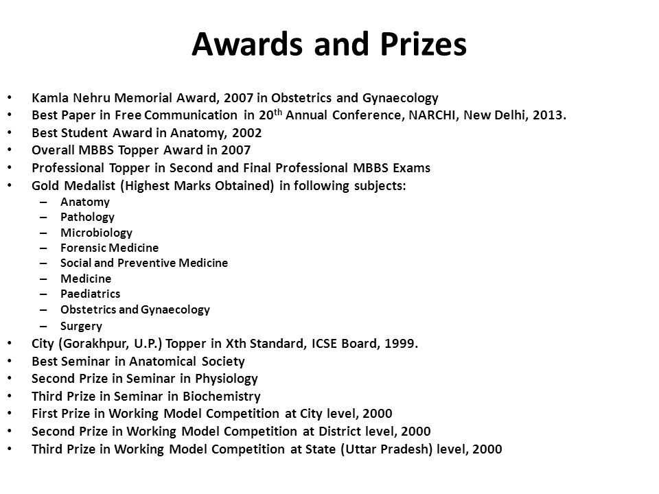 Awards and Prizes Kamla Nehru Memorial Award, 2007 in Obstetrics and Gynaecology Best Paper in Free Communication in 20 th Annual Conference, NARCHI, New Delhi, 2013.