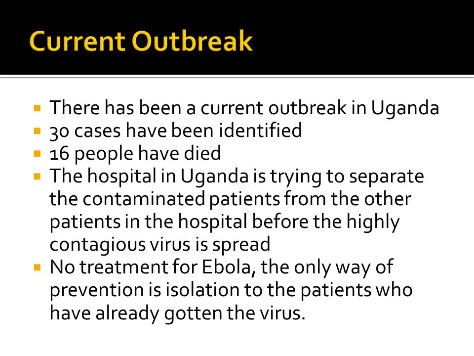  There has been a current outbreak in Uganda  30 cases have been identified  16 people have died  The hospital in Uganda is trying to separate the contaminated patients from the other patients in the hospital before the highly contagious virus is spread  No treatment for Ebola, the only way of prevention is isolation to the patients who have already gotten the virus.