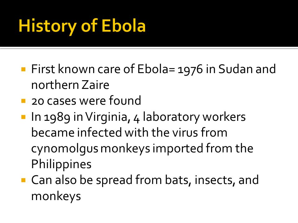  First known care of Ebola= 1976 in Sudan and northern Zaire  20 cases were found  In 1989 in Virginia, 4 laboratory workers became infected with the virus from cynomolgus monkeys imported from the Philippines  Can also be spread from bats, insects, and monkeys