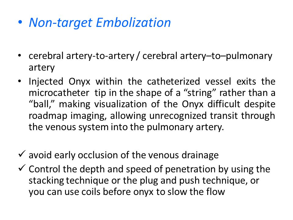 Non-target Embolization cerebral artery-to-artery / cerebral artery–to–pulmonary artery Injected Onyx within the catheterized vessel exits the microca