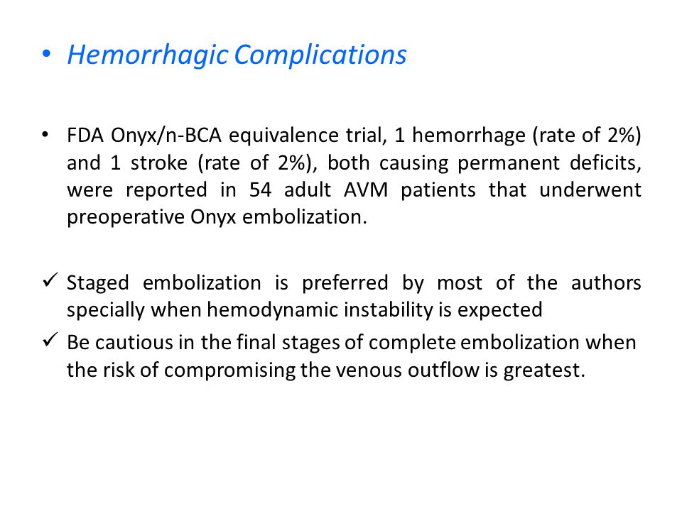 Hemorrhagic Complications FDA Onyx/n-BCA equivalence trial, 1 hemorrhage (rate of 2%) and 1 stroke (rate of 2%), both causing permanent deficits, were