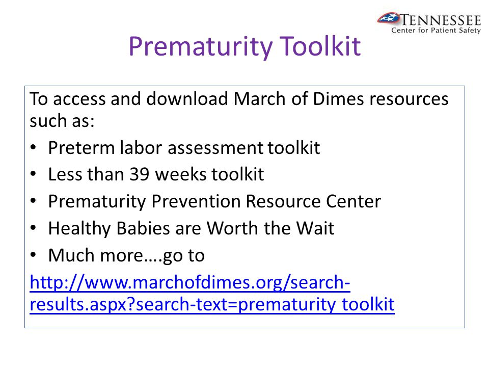 Prematurity Toolkit To access and download March of Dimes resources such as: Preterm labor assessment toolkit Less than 39 weeks toolkit Prematurity Prevention Resource Center Healthy Babies are Worth the Wait Much more….go to http://www.marchofdimes.org/search- results.aspx search-text=prematurity toolkit