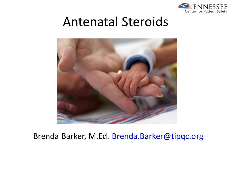 Antenatal Steroids Brenda Barker, M.Ed. Brenda.Barker@tipqc.orgBrenda.Barker@tipqc.org