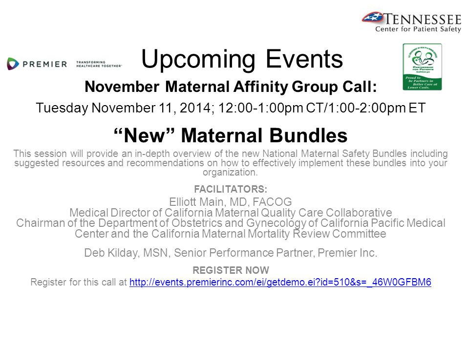 Upcoming Events November Maternal Affinity Group Call: Tuesday November 11, 2014; 12:00-1:00pm CT/1:00-2:00pm ET New Maternal Bundles This session will provide an in-depth overview of the new National Maternal Safety Bundles including suggested resources and recommendations on how to effectively implement these bundles into your organization.