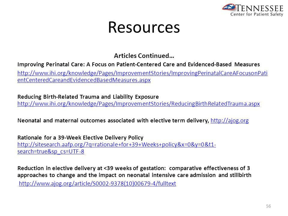 Resources Articles Continued… Improving Perinatal Care: A Focus on Patient-Centered Care and Evidenced-Based Measures http://www.ihi.org/knowledge/Pages/ImprovementStories/ImprovingPerinatalCareAFocusonPati entCenteredCareandEvidencedBasedMeasures.aspx Reducing Birth-Related Trauma and Liability Exposure http://www.ihi.org/knowledge/Pages/ImprovementStories/ReducingBirthRelatedTrauma.aspx http://www.ihi.org/knowledge/Pages/ImprovementStories/ReducingBirthRelatedTrauma.aspx Neonatal and maternal outcomes associated with elective term delivery, http://ajog.orghttp://ajog.org Rationale for a 39-Week Elective Delivery Policy http://sitesearch.aafp.org/?q=rationale+for+39+Weeks+policy&x=0&y=0&t1- search=true&sp_cs=UTF-8 http://sitesearch.aafp.org/?q=rationale+for+39+Weeks+policy&x=0&y=0&t1- search=true&sp_cs=UTF-8 Reduction in elective delivery at <39 weeks of gestation: comparative effectiveness of 3 approaches to change and the impact on neonatal intensive care admission and stillbirth http://www.ajog.org/article/S0002-9378(10)00679-4/fulltext 56