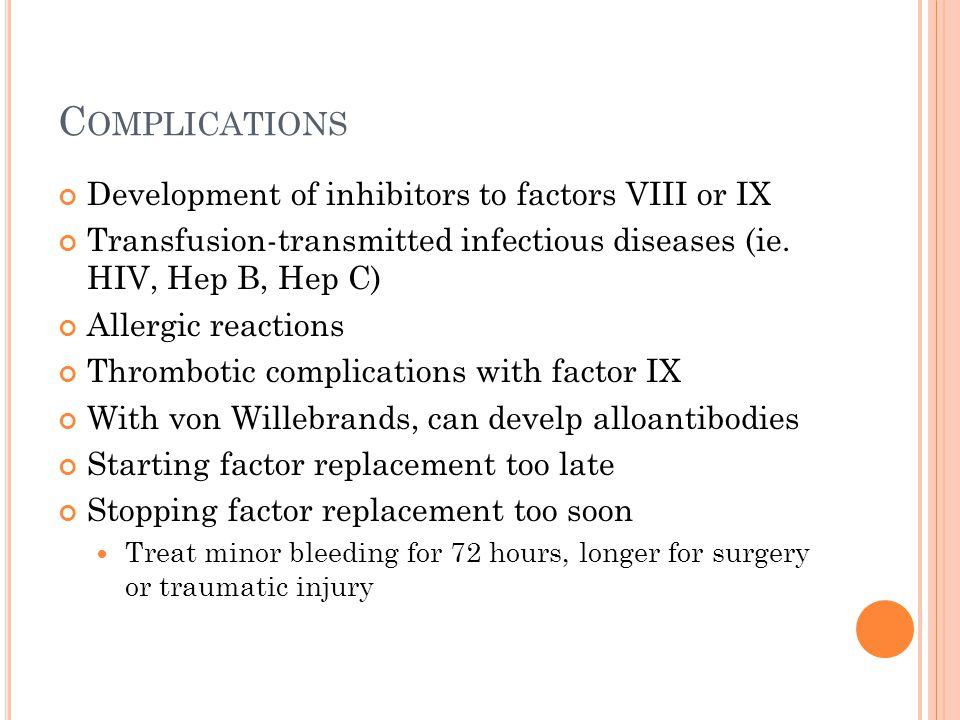C OMPLICATIONS Development of inhibitors to factors VIII or IX Transfusion-transmitted infectious diseases (ie. HIV, Hep B, Hep C) Allergic reactions