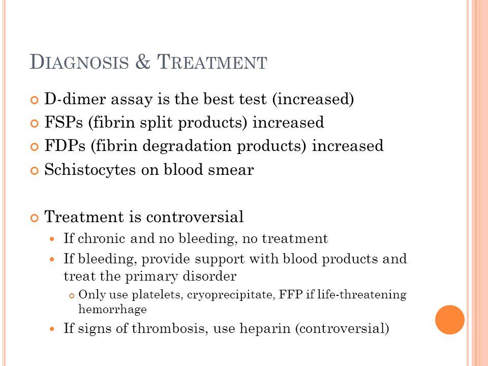 D IAGNOSIS & T REATMENT D-dimer assay is the best test (increased) FSPs (fibrin split products) increased FDPs (fibrin degradation products) increased
