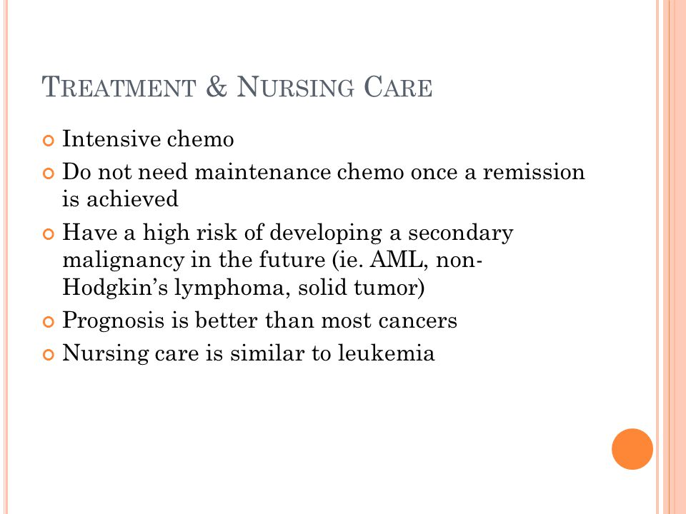 T REATMENT & N URSING C ARE Intensive chemo Do not need maintenance chemo once a remission is achieved Have a high risk of developing a secondary mali