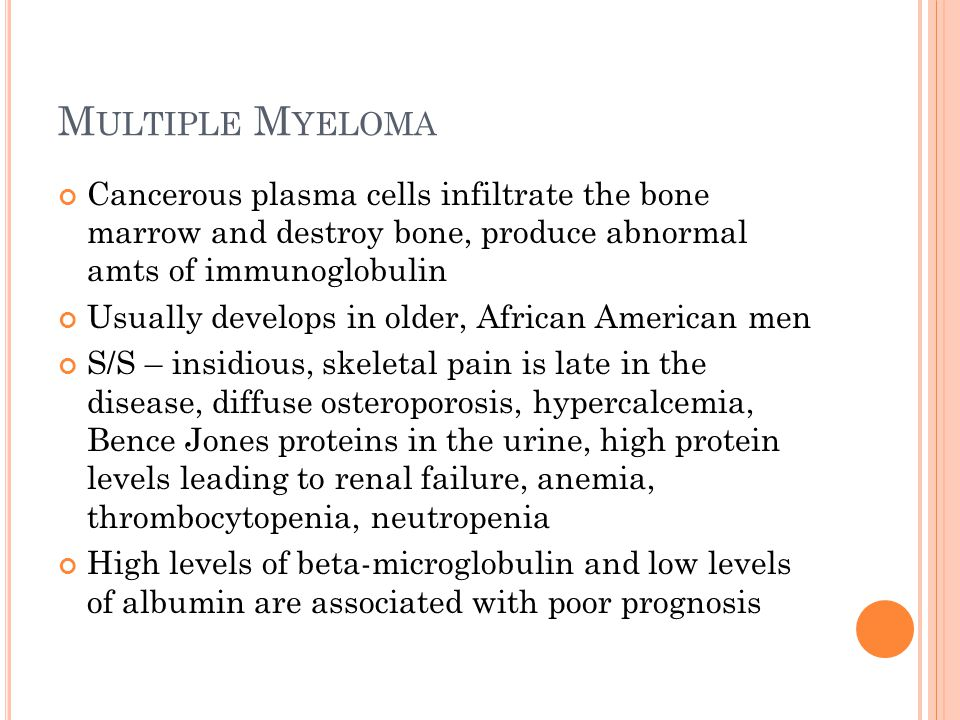 M ULTIPLE M YELOMA Cancerous plasma cells infiltrate the bone marrow and destroy bone, produce abnormal amts of immunoglobulin Usually develops in old