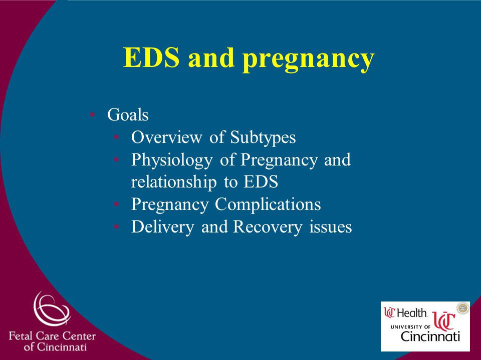 EDS and pregnancy Goals Overview of Subtypes Physiology of Pregnancy and relationship to EDS Pregnancy Complications Delivery and Recovery issues
