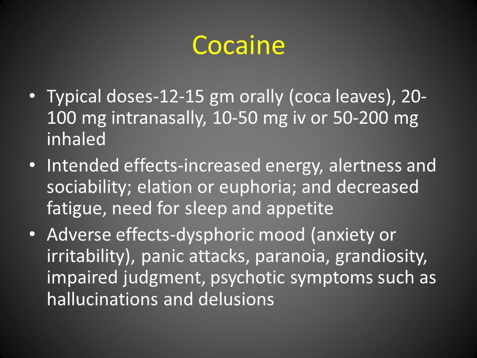 Cocaine Typical doses-12-15 gm orally (coca leaves), 20- 100 mg intranasally, 10-50 mg iv or 50-200 mg inhaled Intended effects-increased energy, alertness and sociability; elation or euphoria; and decreased fatigue, need for sleep and appetite Adverse effects-dysphoric mood (anxiety or irritability), panic attacks, paranoia, grandiosity, impaired judgment, psychotic symptoms such as hallucinations and delusions