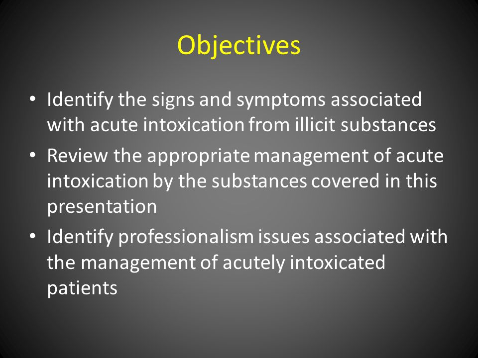 Objectives Identify the signs and symptoms associated with acute intoxication from illicit substances Review the appropriate management of acute intoxication by the substances covered in this presentation Identify professionalism issues associated with the management of acutely intoxicated patients