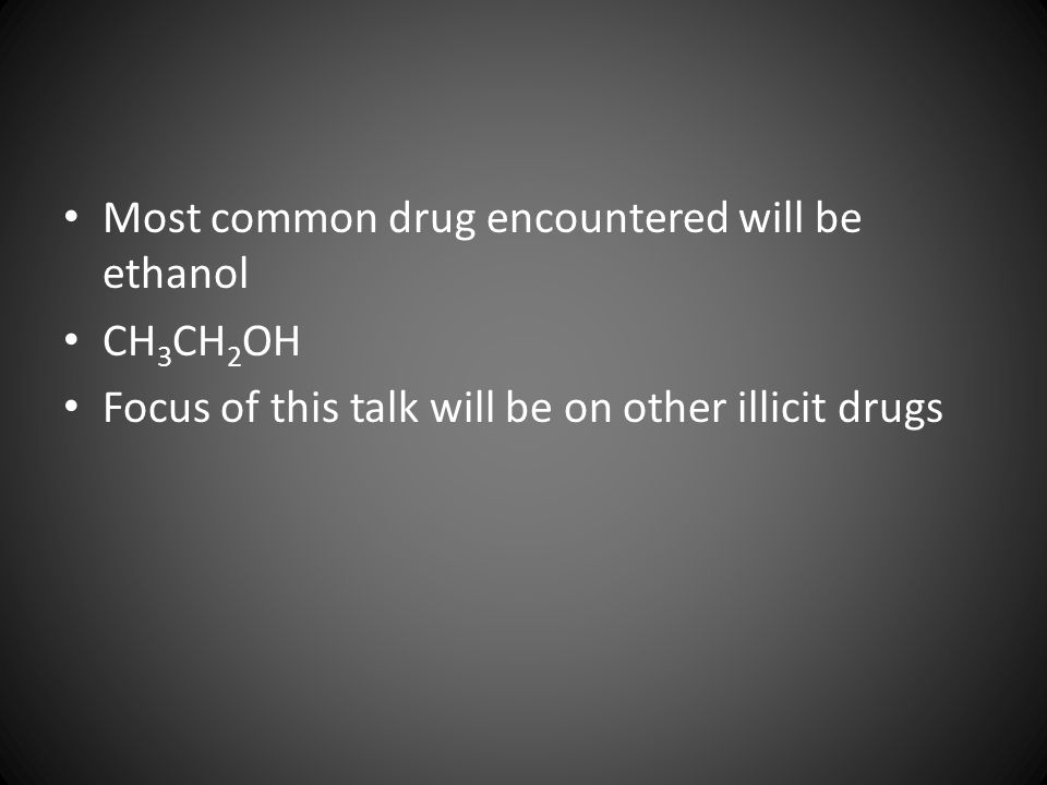 Most common drug encountered will be ethanol CH 3 CH 2 OH Focus of this talk will be on other illicit drugs