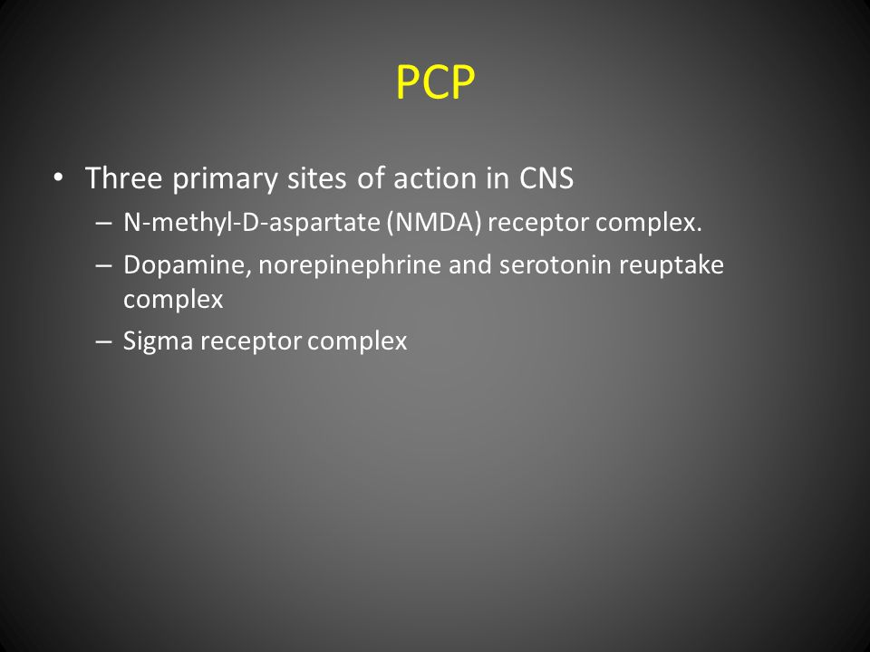 PCP Three primary sites of action in CNS – N-methyl-D-aspartate (NMDA) receptor complex.