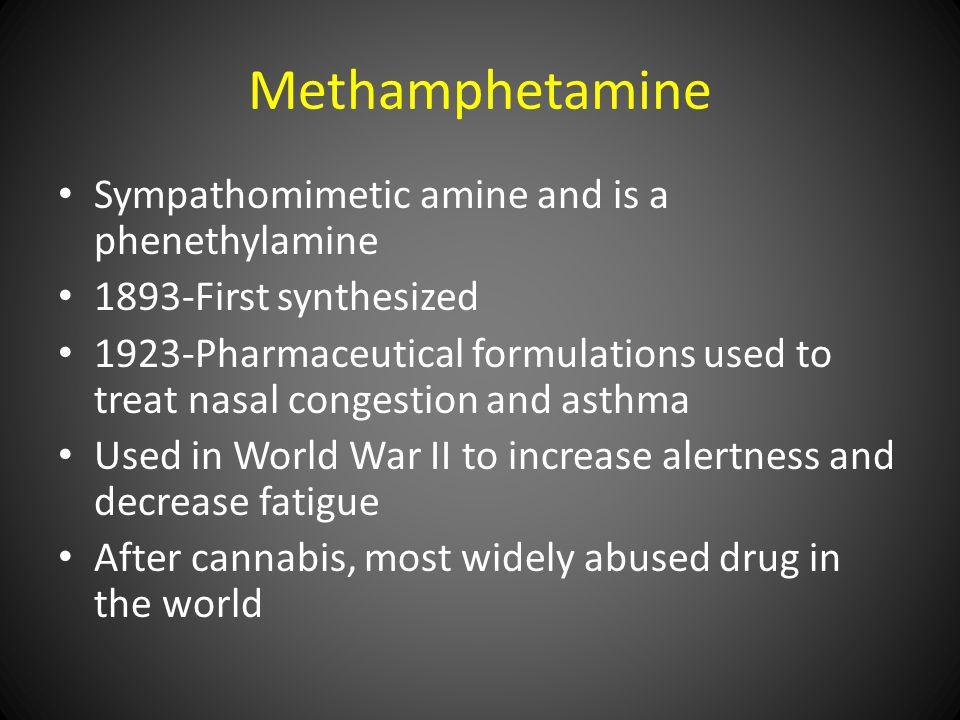 Sympathomimetic amine and is a phenethylamine 1893-First synthesized 1923-Pharmaceutical formulations used to treat nasal congestion and asthma Used in World War II to increase alertness and decrease fatigue After cannabis, most widely abused drug in the world