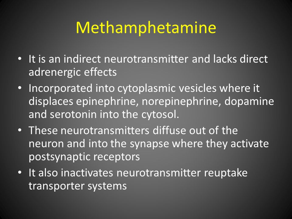Methamphetamine It is an indirect neurotransmitter and lacks direct adrenergic effects Incorporated into cytoplasmic vesicles where it displaces epinephrine, norepinephrine, dopamine and serotonin into the cytosol.