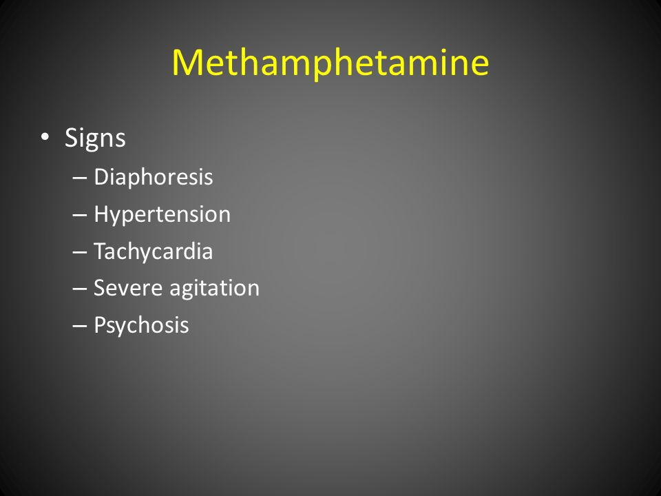 Methamphetamine Signs – Diaphoresis – Hypertension – Tachycardia – Severe agitation – Psychosis