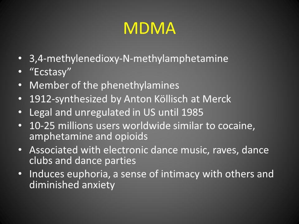 3,4-methylenedioxy-N-methylamphetamine Ecstasy Member of the phenethylamines 1912-synthesized by Anton Köllisch at Merck Legal and unregulated in US until 1985 10-25 millions users worldwide similar to cocaine, amphetamine and opioids Associated with electronic dance music, raves, dance clubs and dance parties Induces euphoria, a sense of intimacy with others and diminished anxiety