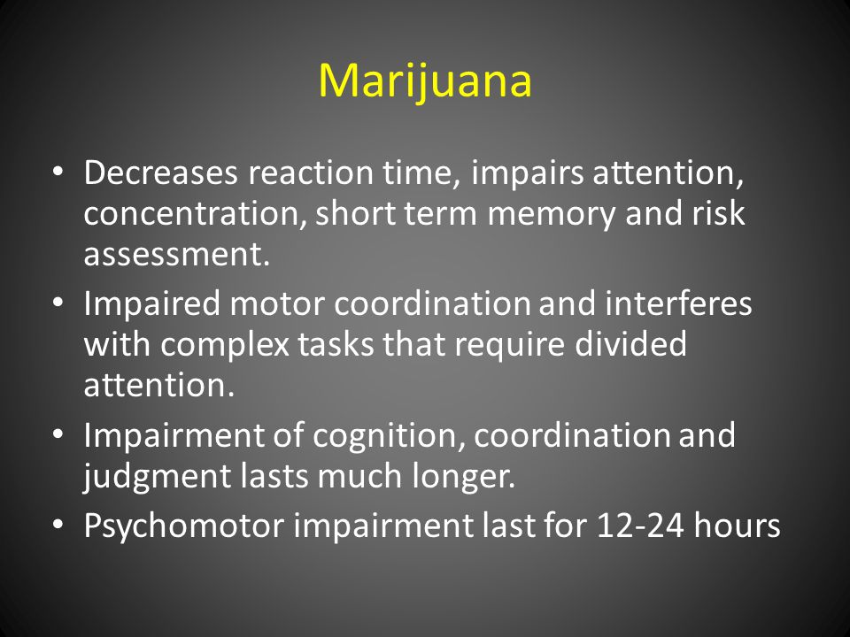 Marijuana Decreases reaction time, impairs attention, concentration, short term memory and risk assessment.
