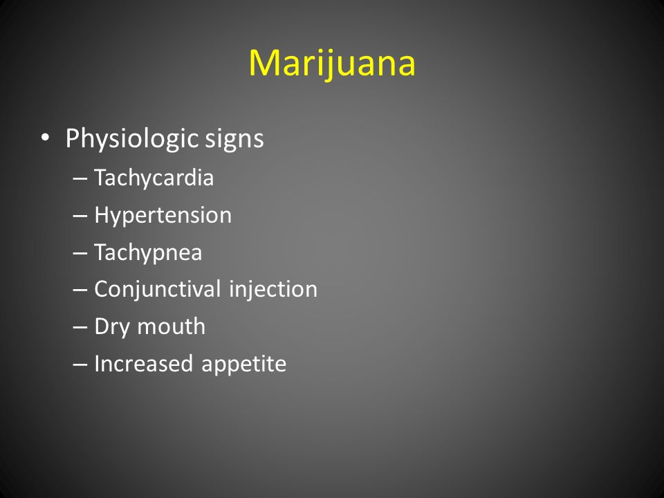 Marijuana Physiologic signs – Tachycardia – Hypertension – Tachypnea – Conjunctival injection – Dry mouth – Increased appetite
