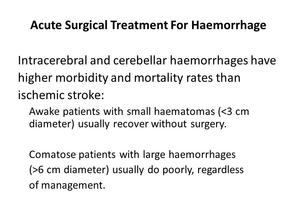 Acute Surgical Treatment For Haemorrhage Intracerebral and cerebellar haemorrhages have higher morbidity and mortality rates than ischemic stroke: Awake patients with small haematomas (<3 cm diameter) usually recover without surgery.