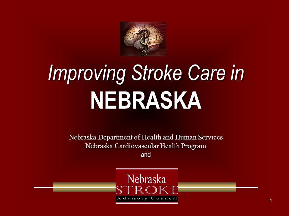 1 Improving Stroke Care in NEBRASKA Improving Stroke Care in NEBRASKA Nebraska Department of Health and Human Services Nebraska Cardiovascular Health Program and Nebraska Department of Health and Human Services Nebraska Cardiovascular Health Program and