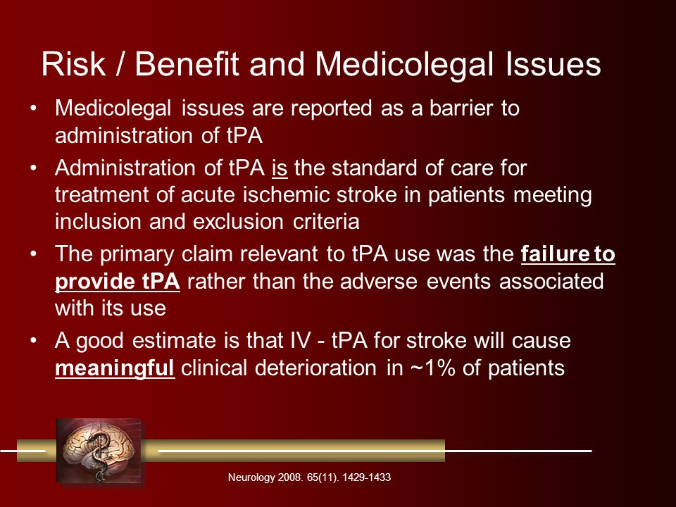Risk / Benefit and Medicolegal Issues Medicolegal issues are reported as a barrier to administration of tPA Administration of tPA is the standard of care for treatment of acute ischemic stroke in patients meeting inclusion and exclusion criteria The primary claim relevant to tPA use was the failure to provide tPA rather than the adverse events associated with its use A good estimate is that IV - tPA for stroke will cause meaningful clinical deterioration in ~1% of patients Neurology 2008.
