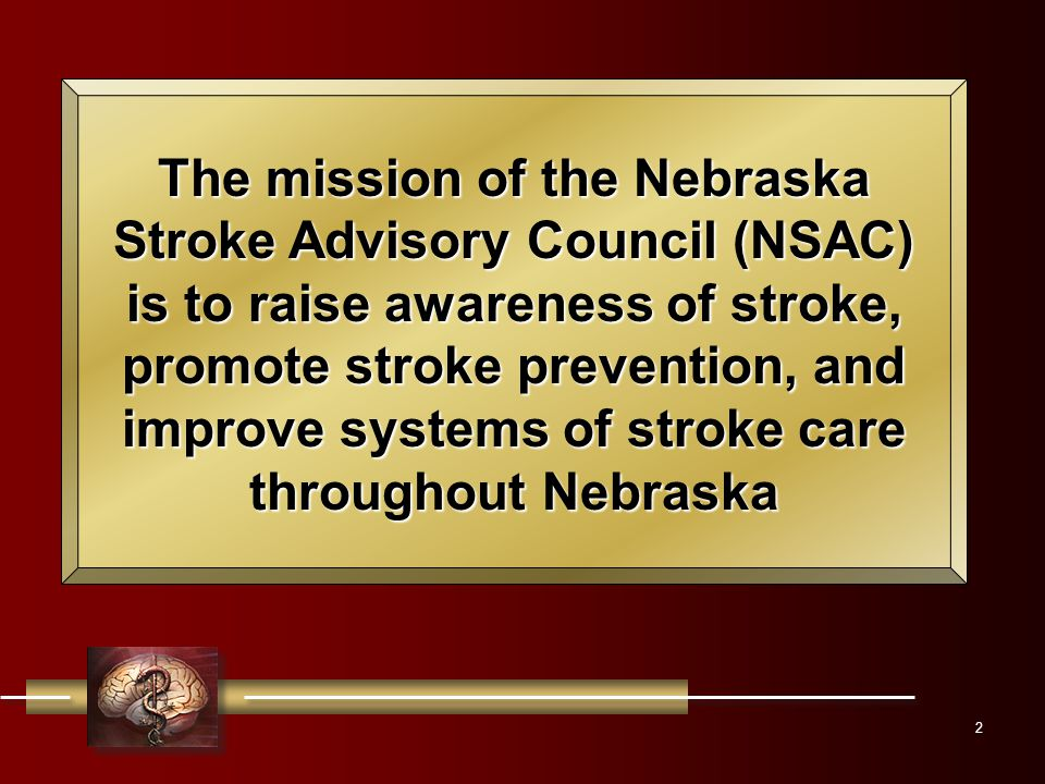 2 The mission of the Nebraska Stroke Advisory Council (NSAC) is to raise awareness of stroke, promote stroke prevention, and improve systems of stroke care throughout Nebraska