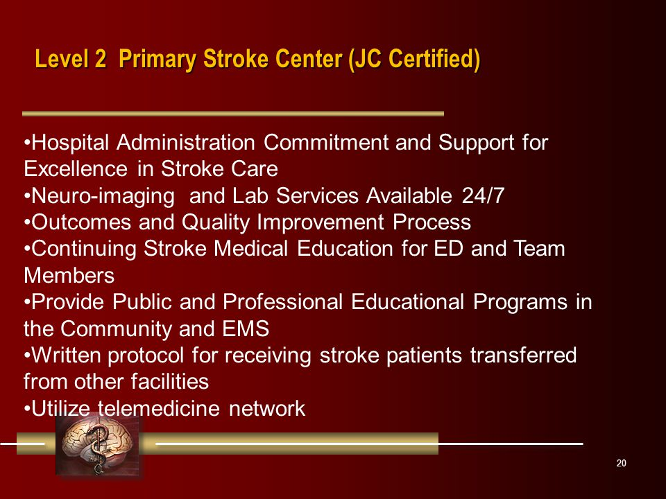 20 Hospital Administration Commitment and Support for Excellence in Stroke Care Neuro-imaging and Lab Services Available 24/7 Outcomes and Quality Improvement Process Continuing Stroke Medical Education for ED and Team Members Provide Public and Professional Educational Programs in the Community and EMS Written protocol for receiving stroke patients transferred from other facilities Utilize telemedicine network Level 2 Primary Stroke Center (JC Certified)