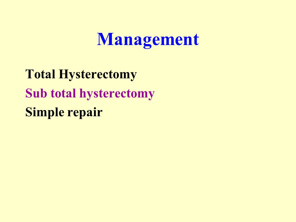 Management Total Hysterectomy Sub total hysterectomy Simple repair