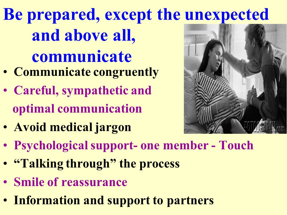 Be prepared, except the unexpected and above all, communicate Communicate congruently Careful, sympathetic and optimal communication Avoid medical jargon Psychological support- one member - Touch Talking through the process Smile of reassurance Information and support to partners