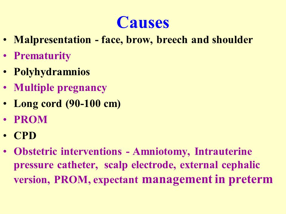 Causes Malpresentation - face, brow, breech and shoulder Prematurity Polyhydramnios Multiple pregnancy Long cord (90-100 cm) PROM CPD Obstetric interventions - Amniotomy, Intrauterine pressure catheter, scalp electrode, external cephalic version, PROM, expectant management in preterm
