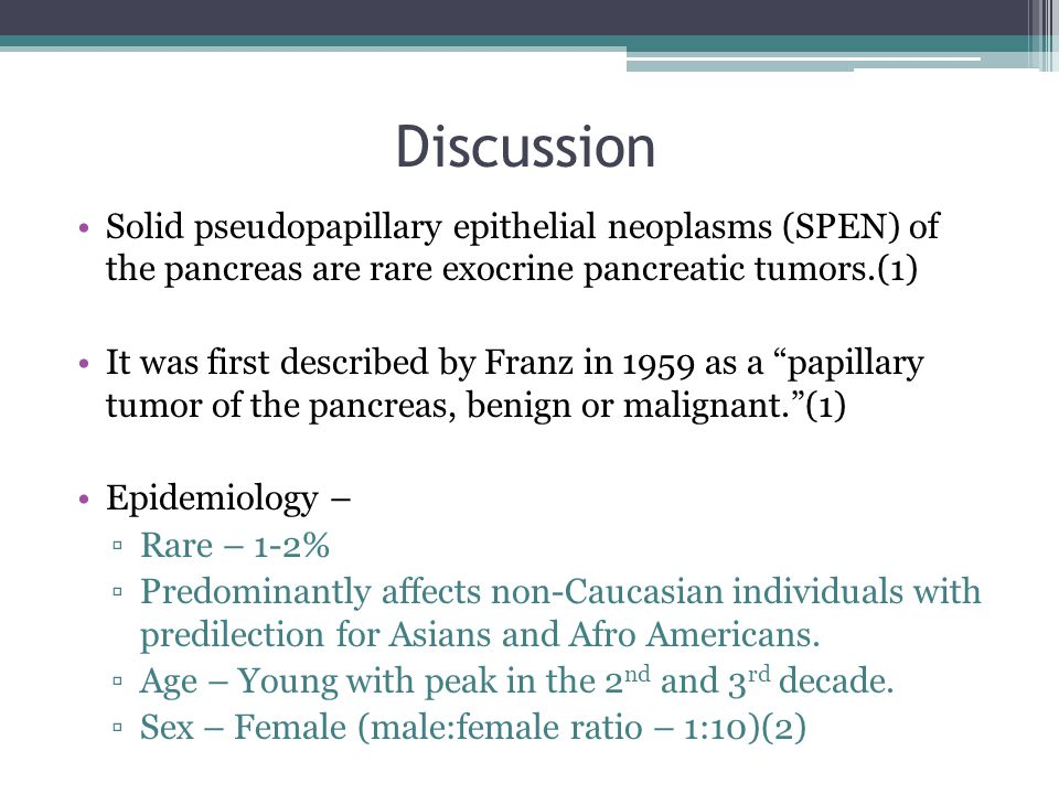 Discussion Solid pseudopapillary epithelial neoplasms (SPEN) of the pancreas are rare exocrine pancreatic tumors.(1) It was first described by Franz i