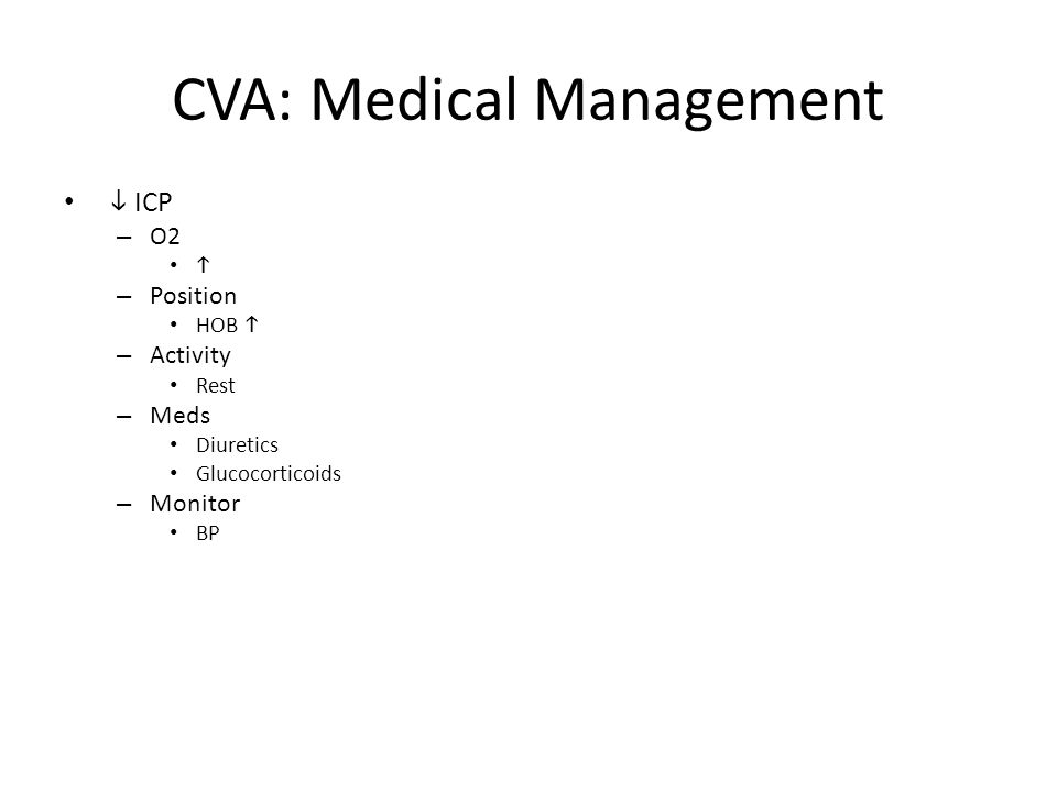 CVA: Medical Management  ICP – O2  – Position HOB  – Activity Rest – Meds Diuretics Glucocorticoids – Monitor BP