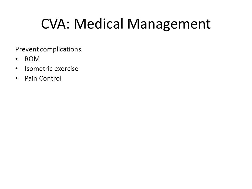 CVA: Medical Management Prevent complications ROM Isometric exercise Pain Control