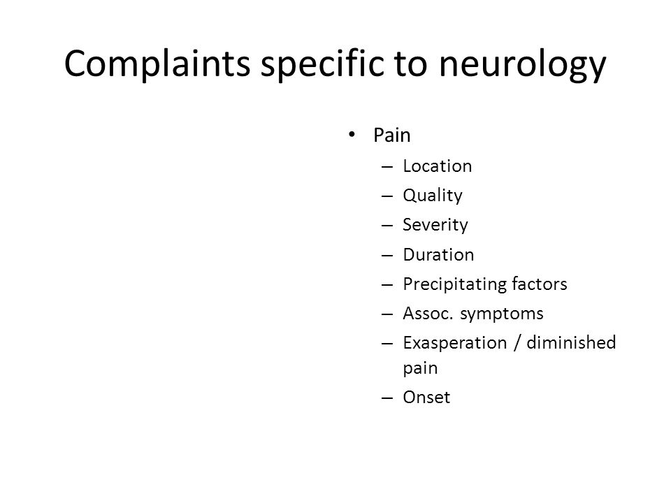 Complaints specific to neurology Pain – Location – Quality – Severity – Duration – Precipitating factors – Assoc.